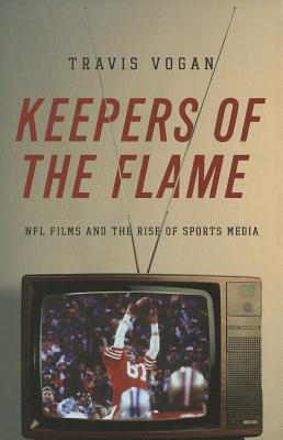 Image for Keepers of the Flame: NFL Films and the Rise of Sports Media