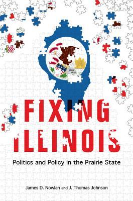 Fixing Illinois: Politics and Policy in the Prairie State, Nowlan, James D.; Johnson, J. Thomas