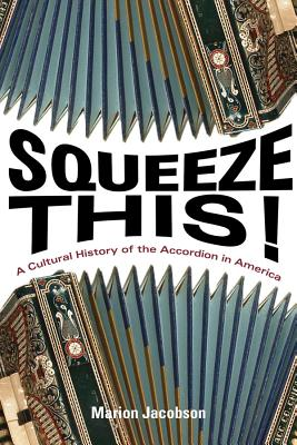 Squeeze This!: A Cultural History of the Accordion in America (Folklore Studies in Multicultural World), Jacobson, Marion