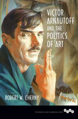 Victor Arnautoff and the Politics of Art (Working Class in American History), Cherny, Robert W.