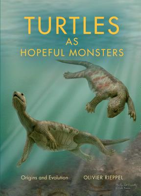 Turtles as Hopeful Monsters: Origins and Evolution (Life of the Past), Rieppel, Olivier