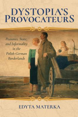 Image for Dystopia's Provocateurs: Peasants, State, and Informality in the Polish-German Borderlands