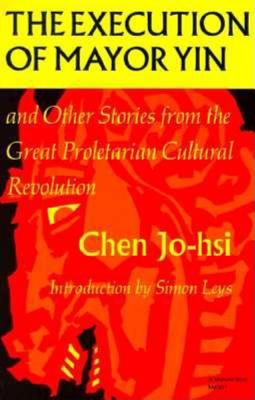 The Execution of Mayor Yin and Other Stories from the Great Proletarian Cultural Revolution (Chinese Literature in Translation), Jo-Hsi, Chen; Chen Jo-Hsi