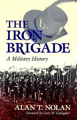 The Iron Brigade: A Military History (Great Lakes Connections: The Civil War), Nolan, Alan T