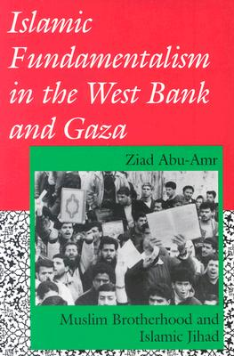 Islamic Fundamentalism in the West Bank and Gaza: Muslim Brotherhood and Islamic Jihad, Abu-Amr, Ziad