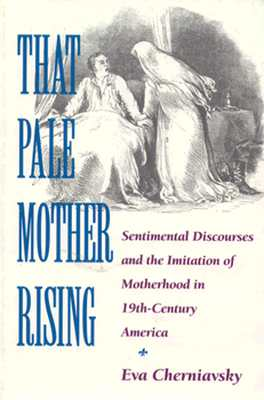 Image for That Pale Mother Rising: Sentimental Discourses and the Imitation of Motherhood in Nineteenth-Century America