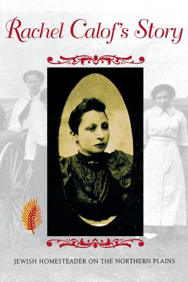 Rachel Calofâ??s Story: Jewish Homesteader on the Northern Plains, Calof, Rachel; Rikoon, J. Sanford [Editor]; Jameson, Elizabeth [Afterword];