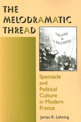 The Melodramatic Thread: Spectacle and Political Culture in Modern France (Interdisciplinary Studies in History), Lehning, James R.