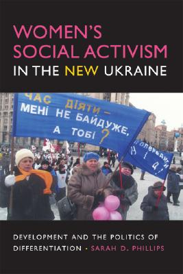 Women's Social Activism in the New Ukraine: Development and the Politics of Differentiation (New Anthropologies of Europe), Phillips, Sarah D.