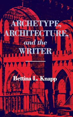Archetype, Architecture, and the Writer, Knapp, Bettina L.