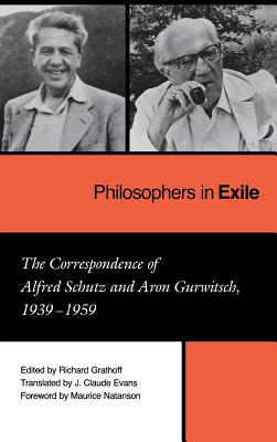 Philosophers in Exile: The Correspondence of Alfred Schutz and Aron Gurwitsch, 1939-1959 (Studies in Phenomenology & Existential Philosophy)