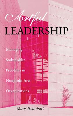 Artful Leadership: Managing Stakeholder Problems in Nonprofit Arts Organizations (Indiana University Center on Philanthropy Series in Governance), Tschirhart, Mary