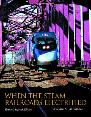 When the Steam Railroads Electrified, 2nd Revised Edition, Middleton, William D.