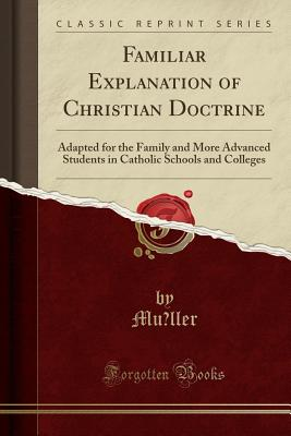 Image for Familiar Explanation of Christian Doctrine: Adapted for the Family and More Advanced Students in Catholic Schools and Colleges (Classic Reprint)