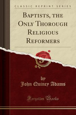 Baptists, the Only Thorough Religious Reformers (Classic Reprint), Adams, John Quincy