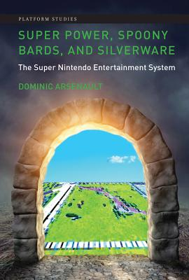 Super Power, Spoony Bards, and Silverware: The Super Nintendo Entertainment System (Platform Studies), Arsenault, Dominic