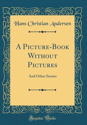 A Picture-Book Without Pictures: And Other Stories (Classic Reprint), Andersen, Hans Christian