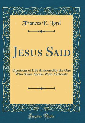 Jesus Said: Questions of Life Answered by the One Who Alone Speaks With Authority (Classic Reprint), Lord, Frances E.