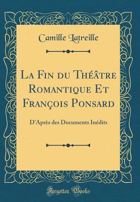 Image for La Fin du Théâtre Romantique Et François Ponsard: D'Après des Documents Inédits (Classic Reprint) (French Edition)