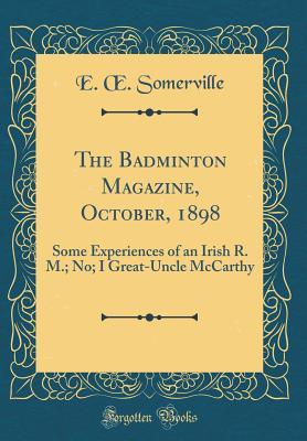 The Badminton Magazine, October, 1898: Some Experiences of an Irish R. M.; No; I Great-Uncle McCarthy (Classic Reprint), Somerville, E Oe
