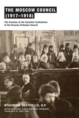 The Moscow Council (1917-1918): The Creation of the Conciliar Institutions of the Russian Orthodox Church, Hyacinthe Destivelle O.P.