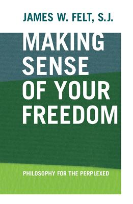 Making Sense Of Your Freedom: Philosophy For The P, Felt, James W.