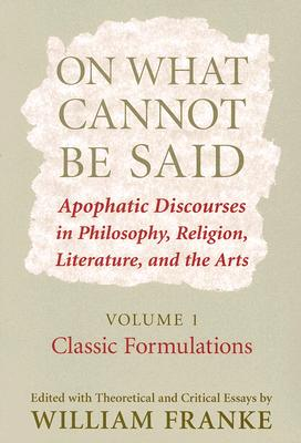 Image for On What Cannot Be Said: Apophatic Discourses in Philosophy, Religion, Literature, and the Arts: Volume 1: Classic Formulations