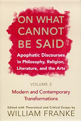 Image for On What Cannot Be Said: Apophatic Discourses in Philosophy, Religion, Literature, and the Arts: Volume 2: Modern and Contemporary Transformations