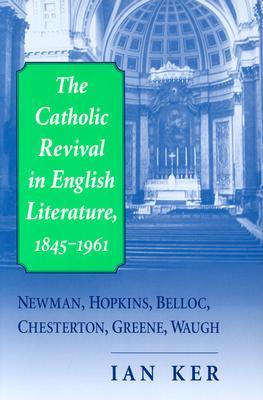 The Catholic Revival in English Literature, 1845-1961: Newman, Hopkins, Belloc, Chesterton, Greene, Waugh, IAN T. KER