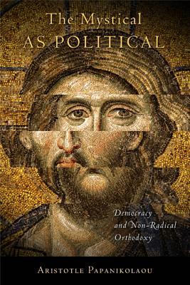 The Mystical as Political: Democracy and Non-Radical Orthodoxy, Aristotle Papanikolaou