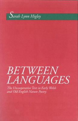 Between Languages: The Uncooperative Text in Early Welsh and Old English Nature Poetry, Higley, Sarah Lynn