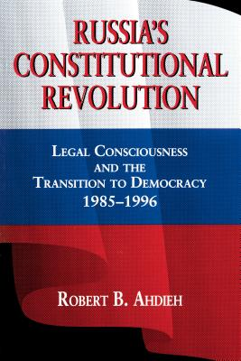Russia's Constitutional Revolution: Legal Consciousness and the Transition to Democracy, 1985-1996, Ahdieh, Robert