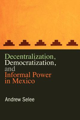 Decentralization, Democratization, and Informal Power in Mexico, Selee, Andrew