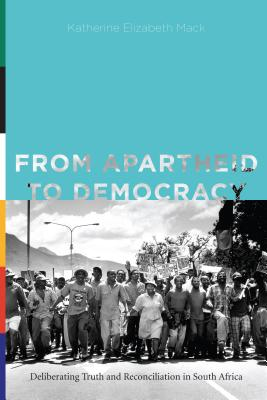 From Apartheid to Democracy: Deliberating Truth and Reconciliation in South Africa (Rhetoric and Democratic Deliberation), Mack, Katherine Elizabeth