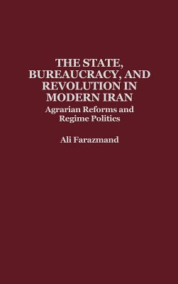 Image for The State, Bureaucracy, and Revolution in Modern Iran: Agrarian Reforms and Regime Politics