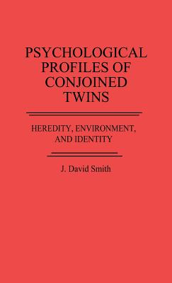 Psychological Profiles of Conjoined Twins: Heredity, Environment, and Identity, Smith, J. David