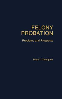 Felony Probation: Problems and Prospects, Champion, Dean John