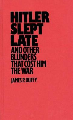 Hitler Slept Late and Other Blunders That Cost Him the War, Duffy, James P.
