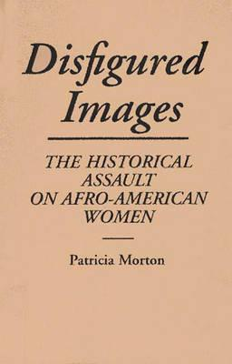 Image for Disfigured Images: The Historical Assault on Afro-American Women (Contributions in Afro-American and African Studies: Contempo)