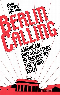 Berlin Calling: American Broadcasters in Service to the Third Reich, Edwards, John Carver