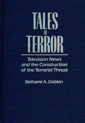 Tales of Terror: Television News and the Construction of the Terrorist Threat (Media and Society Series) (Hardcover), Dobkin, Bethami A.