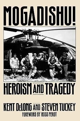 Mogadishu!: Heroism and Tragedy, Kent DeLong, Steven Tuckey