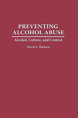 Preventing Alcohol Abuse: Alcohol, Culture, and Control, Hanson, David J.