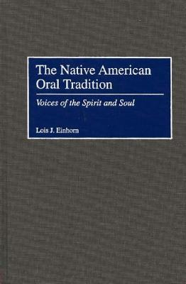 The Native American Oral Tradition: Voices of the Spirit and Soul, Einhorn, Lois J.
