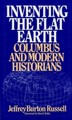 Inventing the Flat Earth: Columbus and Modern Historians, Jeffrey Burton Russell