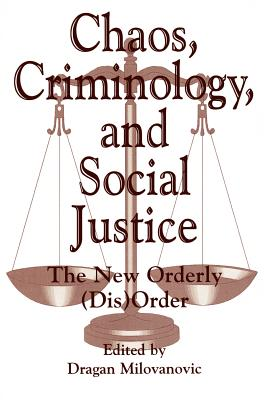 Chaos, Criminology, and Social Justice: The New Orderly (Dis)Order (Praeger Series in Criminology & Crime Control Policy), Milovanovic, Dragan