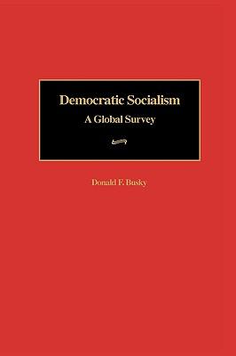 Democratic Socialism: A Global Survey, Busky, Donald F.