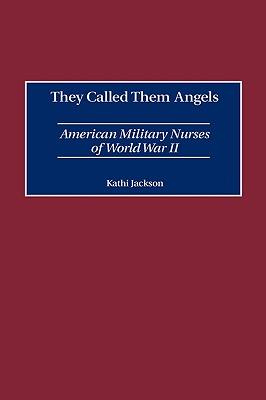 They Called Them Angels: American Military Nurses of World War II, Jackson, Kathi