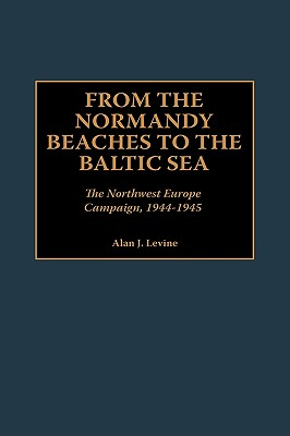 From the Normandy Beaches to the Baltic Sea: The Northwest Europe Campaign, 1944-1945, Levine, Alan