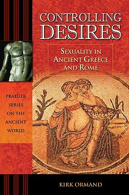 Image for Controlling Desires: Sexuality in Ancient Greece and Rome (Praeger Series on the Ancient World)